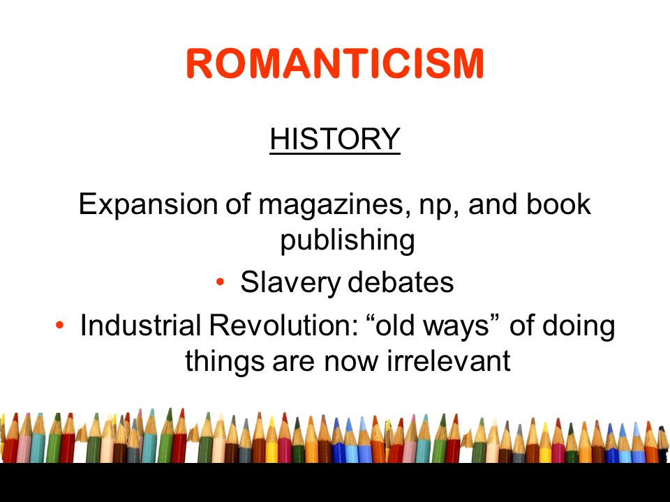 """ROMANTICISM HISTORY Expansion of magazines, np, and book publishing Slavery debates Industrial Revolution: """"old ways"""" of doing things are now irreleva"""