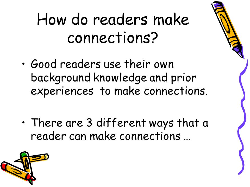 How do readers make connections? Good readers use their own background knowledge and prior experiences to make connections. There are 3 different ways