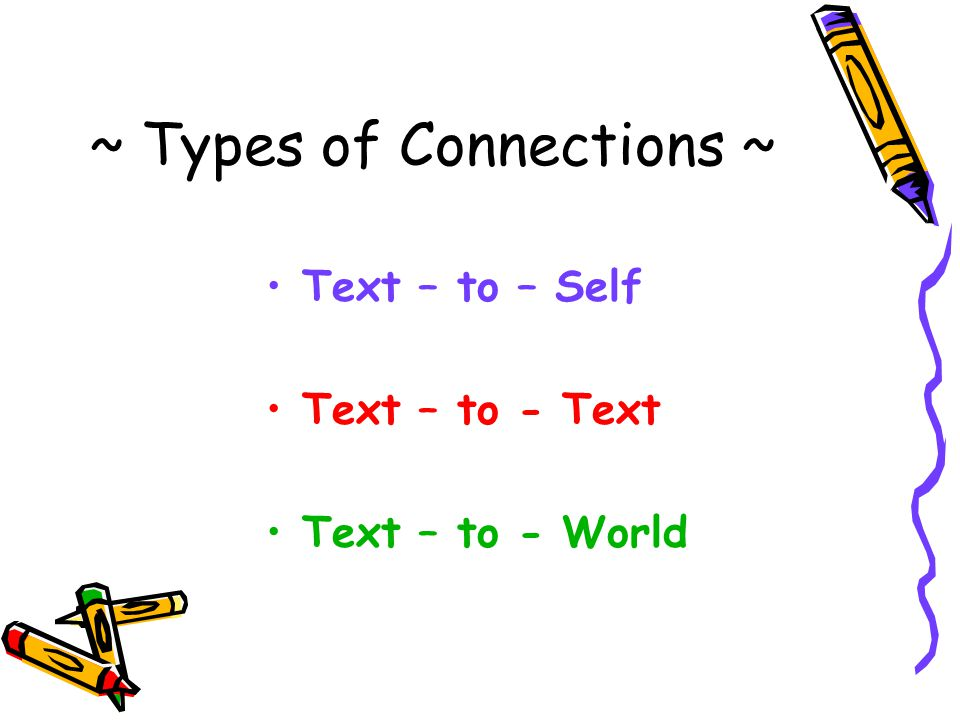 Connection: Text – to - Self These are connections that readers make between the text (what you are reading) and their own past experiences and/or background knowledge.