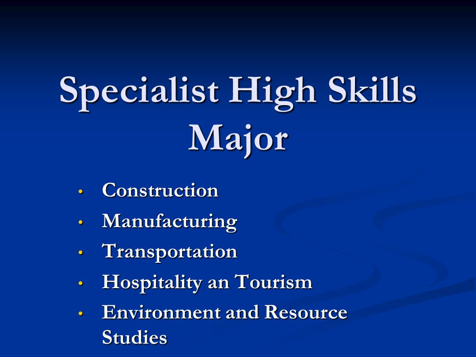 Specialist High Skills Major Construction Construction Manufacturing Manufacturing Transportation Transportation Hospitality an Tourism Hospitality an Tourism Environment and Resource Studies Environment and Resource Studies