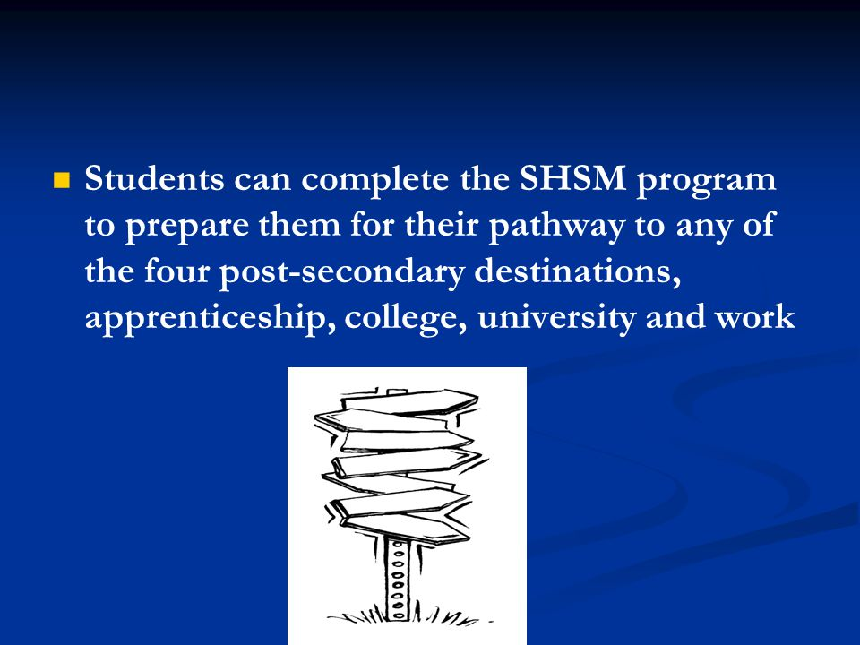 Students can complete the SHSM program to prepare them for their pathway to any of the four post-secondary destinations, apprenticeship, college, university and work