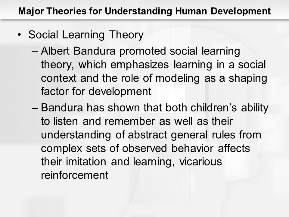 Major Theories for Understanding Human Development Social Learning Theory –Albert Bandura promoted social learning theory, which emphasizes learning in a social context and the role of modeling as a shaping factor for development –Bandura has shown that both children's ability to listen and remember as well as their understanding of abstract general rules from complex sets of observed behavior affects their imitation and learning, vicarious reinforcement