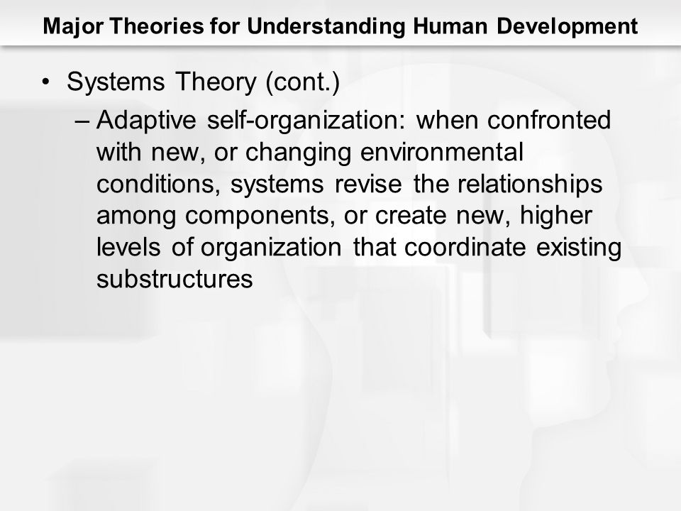 Major Theories for Understanding Human Development Systems Theory (cont.) –Adaptive self-organization: when confronted with new, or changing environmental conditions, systems revise the relationships among components, or create new, higher levels of organization that coordinate existing substructures