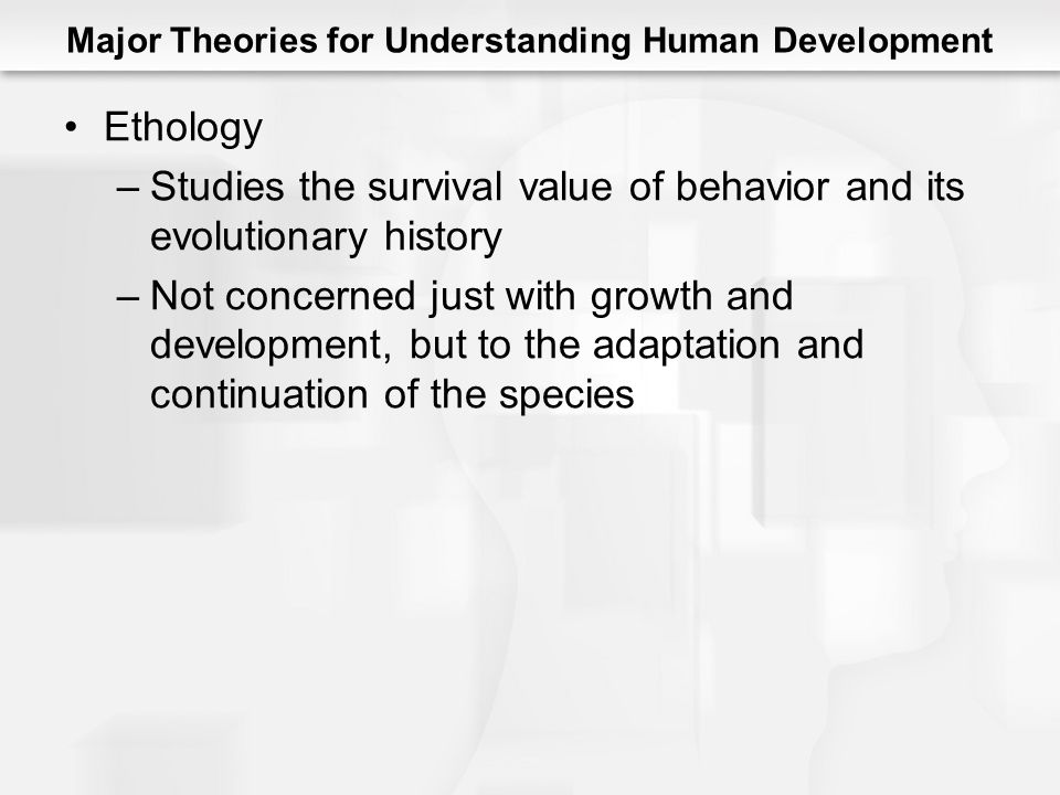Major Theories for Understanding Human Development Ethology –Studies the survival value of behavior and its evolutionary history –Not concerned just with growth and development, but to the adaptation and continuation of the species