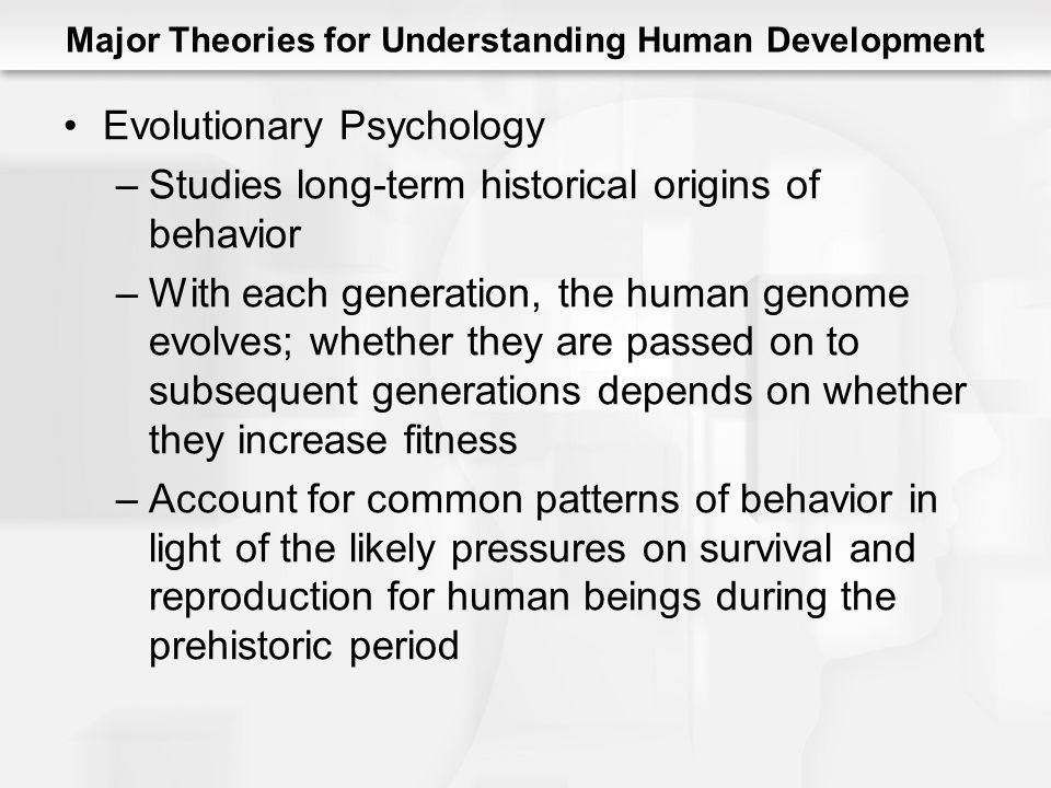 Major Theories for Understanding Human Development Evolutionary Psychology –Studies long-term historical origins of behavior –With each generation, the human genome evolves; whether they are passed on to subsequent generations depends on whether they increase fitness –Account for common patterns of behavior in light of the likely pressures on survival and reproduction for human beings during the prehistoric period