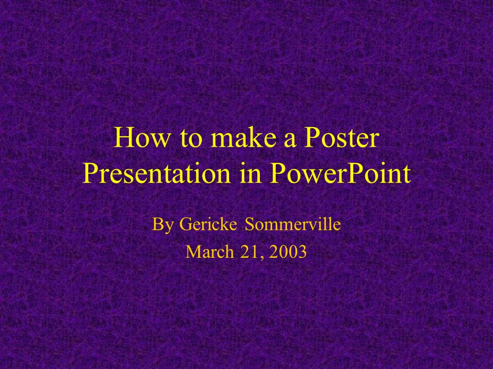How to make a Poster Presentation in PowerPoint By Gericke Sommerville March 21, 2003