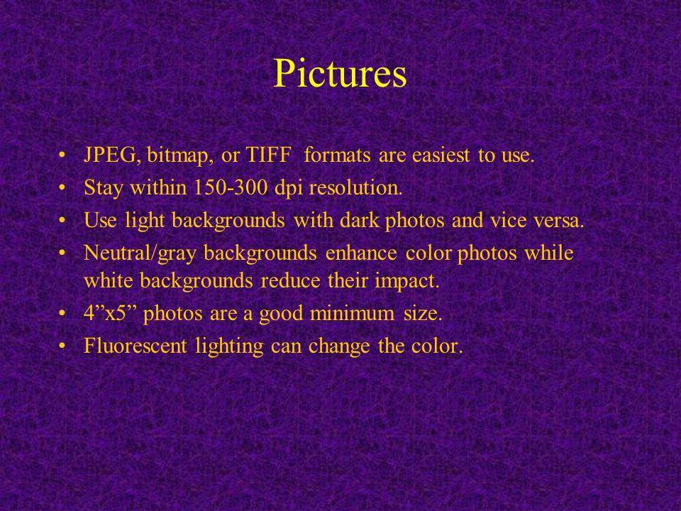 Pictures JPEG, bitmap, or TIFF formats are easiest to use.
