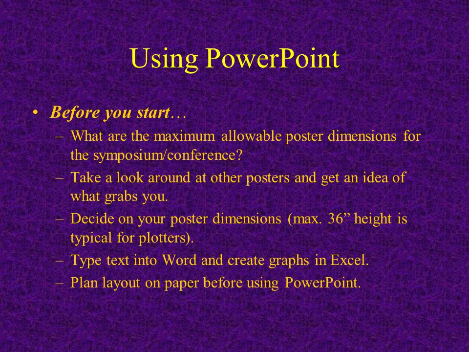 Using PowerPoint Before you start… –What are the maximum allowable poster dimensions for the symposium/conference.