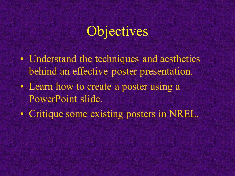 Objectives Understand the techniques and aesthetics behind an effective poster presentation.