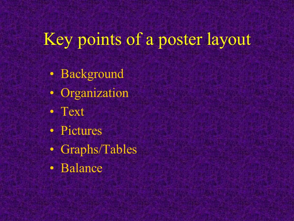 Key points of a poster layout Background Organization Text Pictures Graphs/Tables Balance