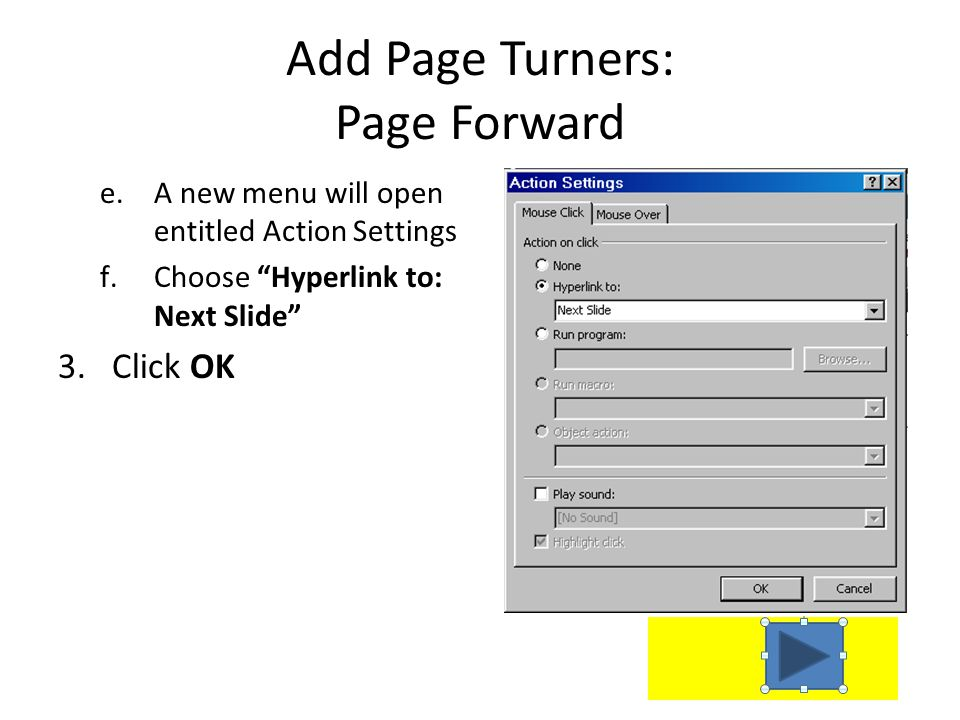 Add Page Turners: Page Forward 1.Select the Insert Tab 2.Click on Shapes a.Scroll to find Action Buttons b.Click the right arrow (this takes you to th