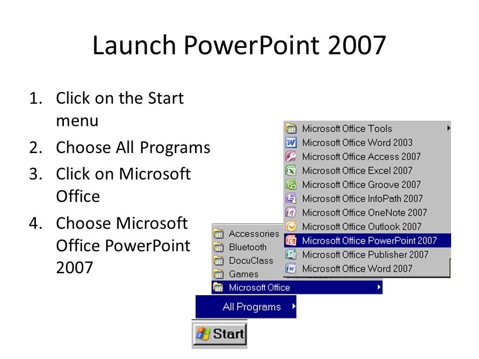 Launch PowerPoint 2007 1.Click on the Start menu 2.Choose All Programs 3.Click on Microsoft Office 4.Choose Microsoft Office PowerPoint 2007