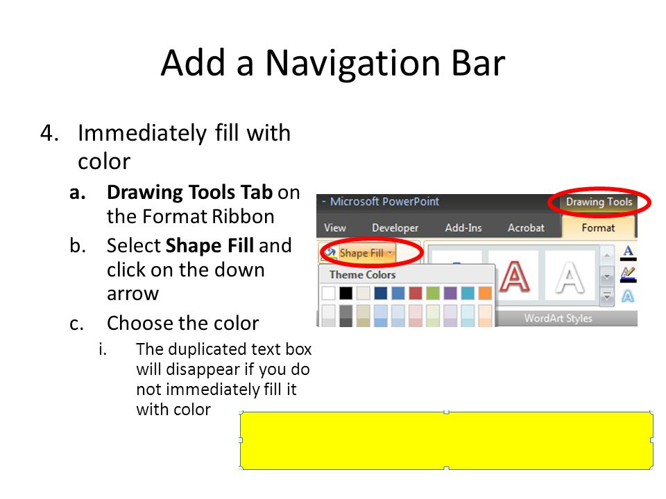 Add a Navigation Bar 4.Immediately fill with color a.Drawing Tools Tab on the Format Ribbon b.Select Shape Fill and click on the down arrow c.Choose the color i.The duplicated text box will disappear if you do not immediately fill it with color