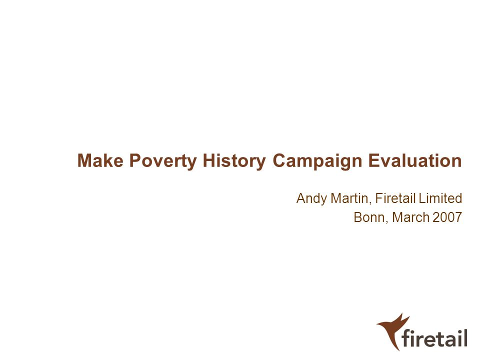 Make Poverty History Campaign Evaluation Andy Martin, Firetail Limited Bonn, March 2007