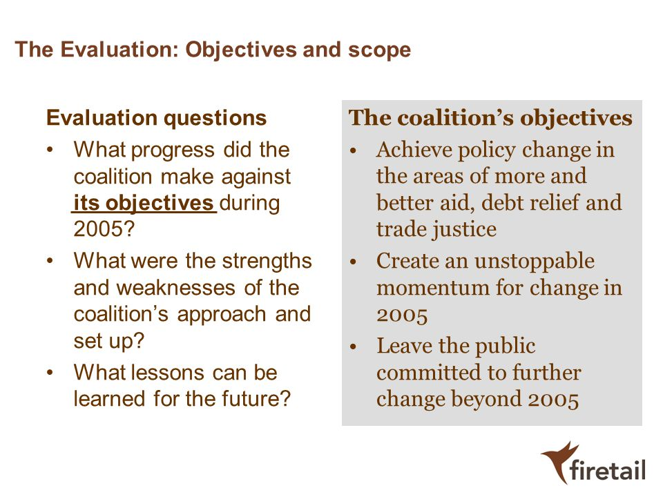 The Evaluation: Objectives and scope Evaluation questions What progress did the coalition make against its objectives during 2005? What were the stren