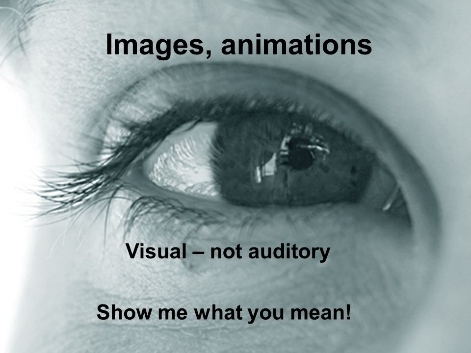 - Create Impact eye Zoom Images, animations Visual – not auditory Show me what you mean!