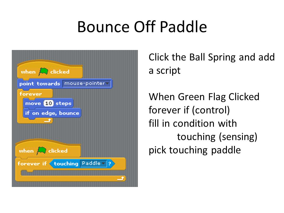 Bounce Off Paddle Click the Ball Spring and add a script When Green Flag Clicked forever if (control) fill in condition with touching (sensing) pick t