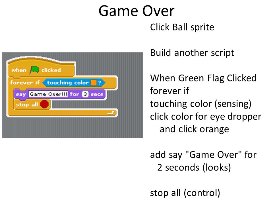 Game Over Click Ball sprite Build another script When Green Flag Clicked forever if touching color (sensing) click color for eye dropper and click ora
