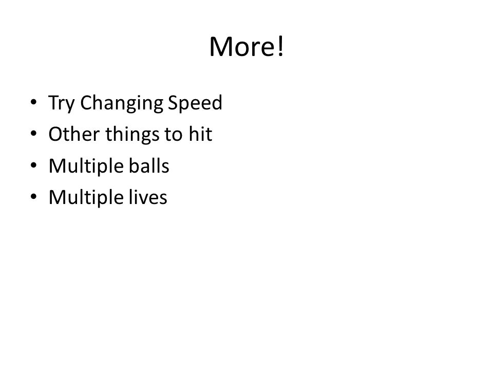More! Try Changing Speed Other things to hit Multiple balls Multiple lives