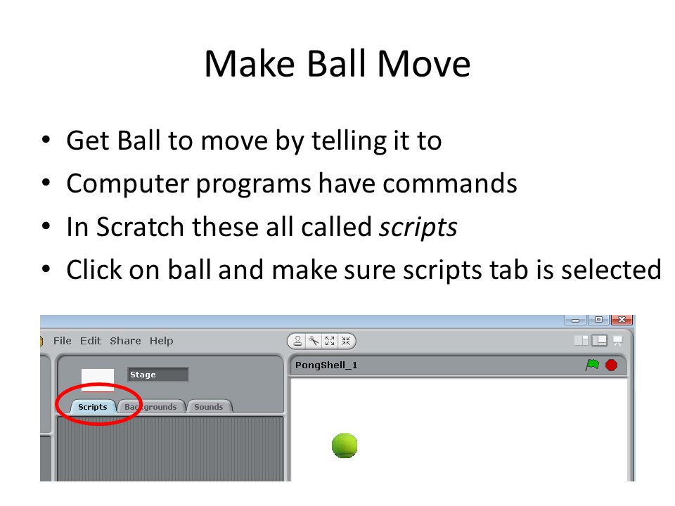 Make Ball Move Get Ball to move by telling it to Computer programs have commands In Scratch these all called scripts Click on ball and make sure scrip