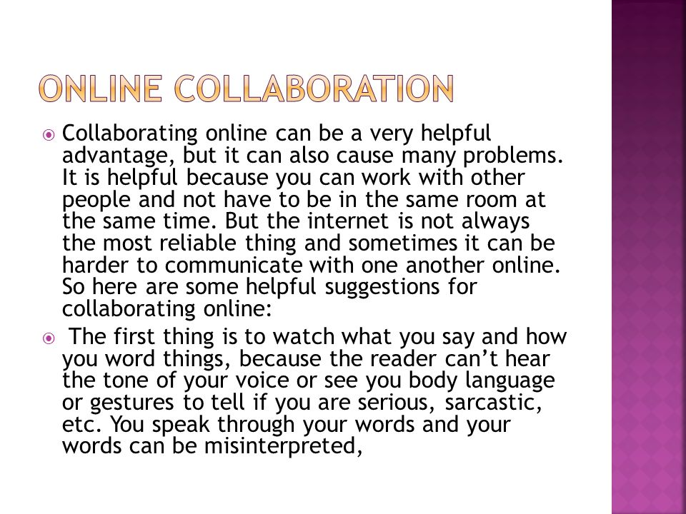  Collaborating online can be a very helpful advantage, but it can also cause many problems. It is helpful because you can work with other people and