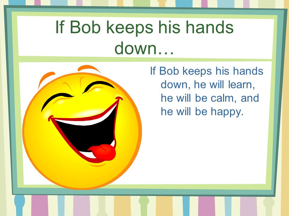 If Bob keeps his hands down… If Bob keeps his hands down, he will learn, he will be calm, and he will be happy.