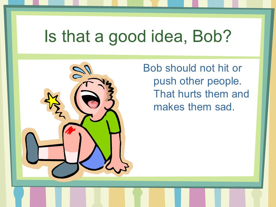 Is that a good idea, Bob.Bob should not hit or push other people.