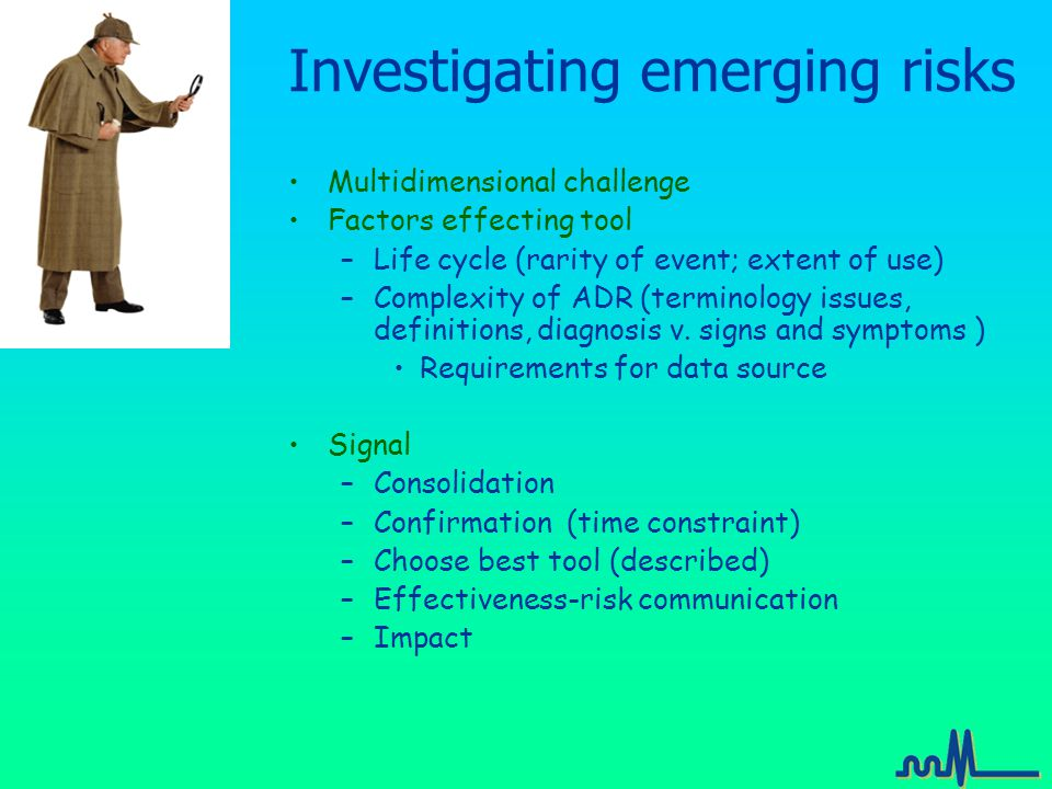 Investigating emerging risks Multidimensional challenge Factors effecting tool –Life cycle (rarity of event; extent of use) –Complexity of ADR (terminology issues, definitions, diagnosis v.