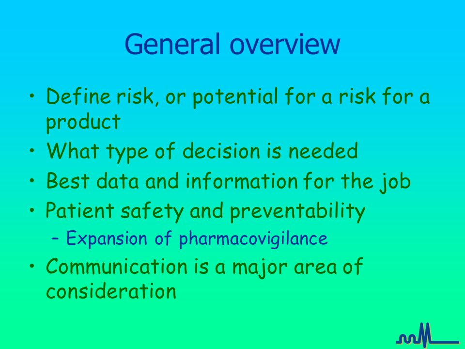 General overview Define risk, or potential for a risk for a product What type of decision is needed Best data and information for the job Patient safety and preventability –Expansion of pharmacovigilance Communication is a major area of consideration