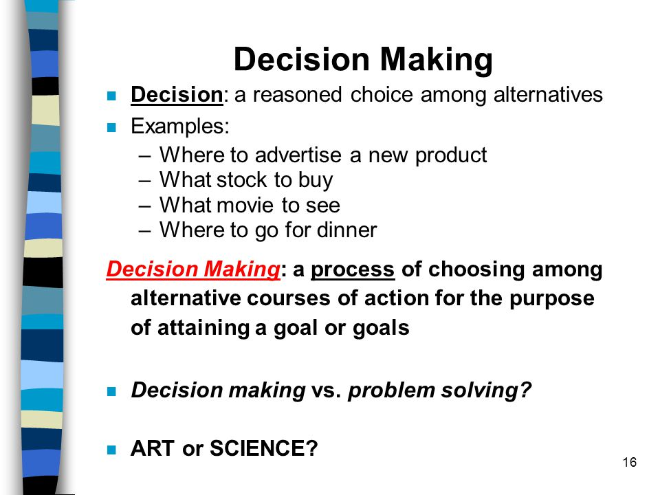 16 Decision Making Decision: a reasoned choice among alternatives Examples: –Where to advertise a new product –What stock to buy –What movie to see –W
