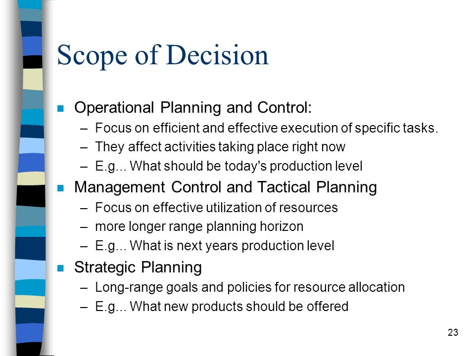 23 Scope of Decision n Operational Planning and Control: –Focus on efficient and effective execution of specific tasks. –They affect activities taking