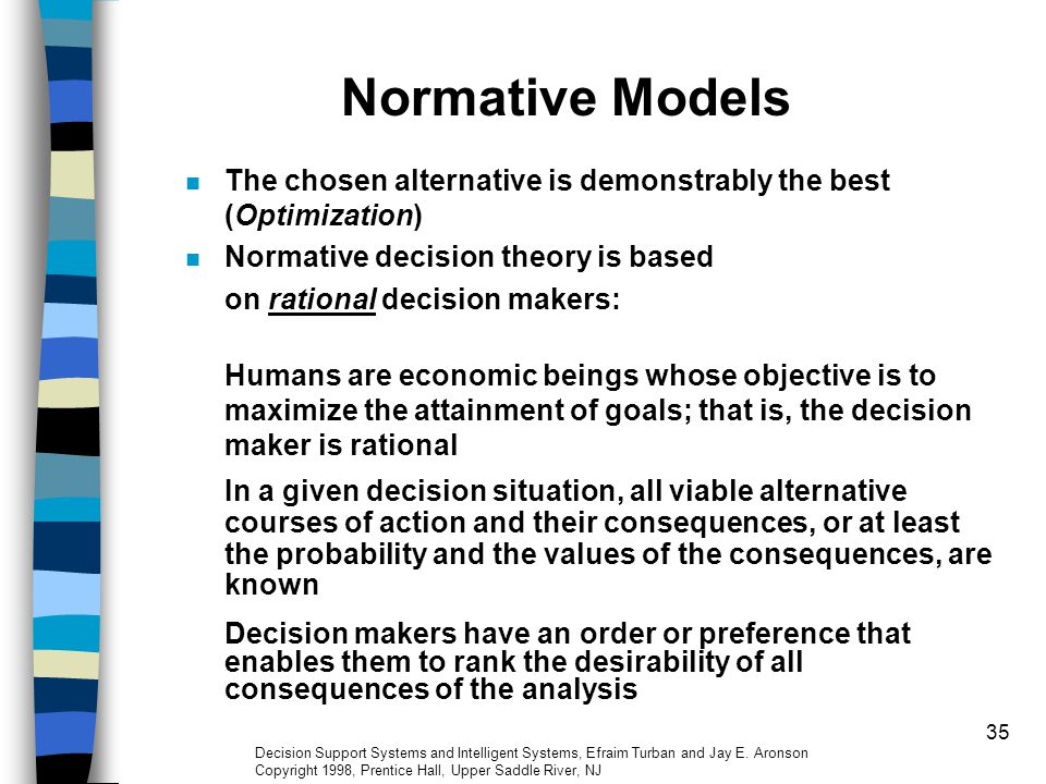 35 Normative Models The chosen alternative is demonstrably the best (Optimization) Normative decision theory is based on rational decision makers: Hum
