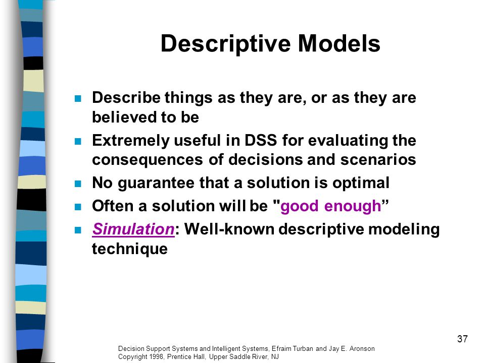 37 Descriptive Models Describe things as they are, or as they are believed to be Extremely useful in DSS for evaluating the consequences of decisions