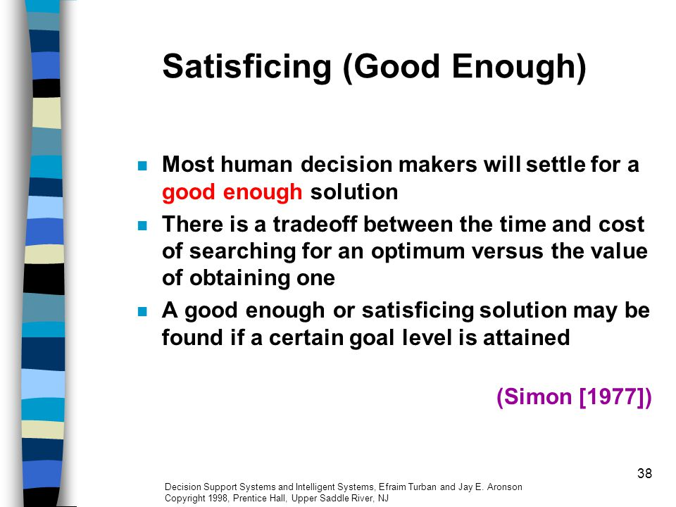 38 Satisficing (Good Enough) Most human decision makers will settle for a good enough solution There is a tradeoff between the time and cost of search
