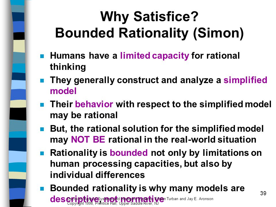 39 Why Satisfice? Bounded Rationality (Simon) Humans have a limited capacity for rational thinking They generally construct and analyze a simplified m