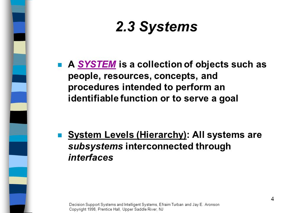 4 2.3 Systems A SYSTEM is a collection of objects such as people, resources, concepts, and procedures intended to perform an identifiable function or
