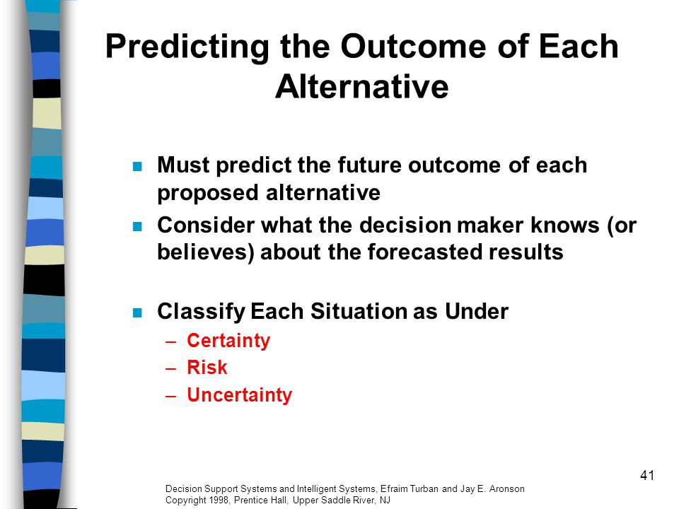 41 Predicting the Outcome of Each Alternative Must predict the future outcome of each proposed alternative Consider what the decision maker knows (or