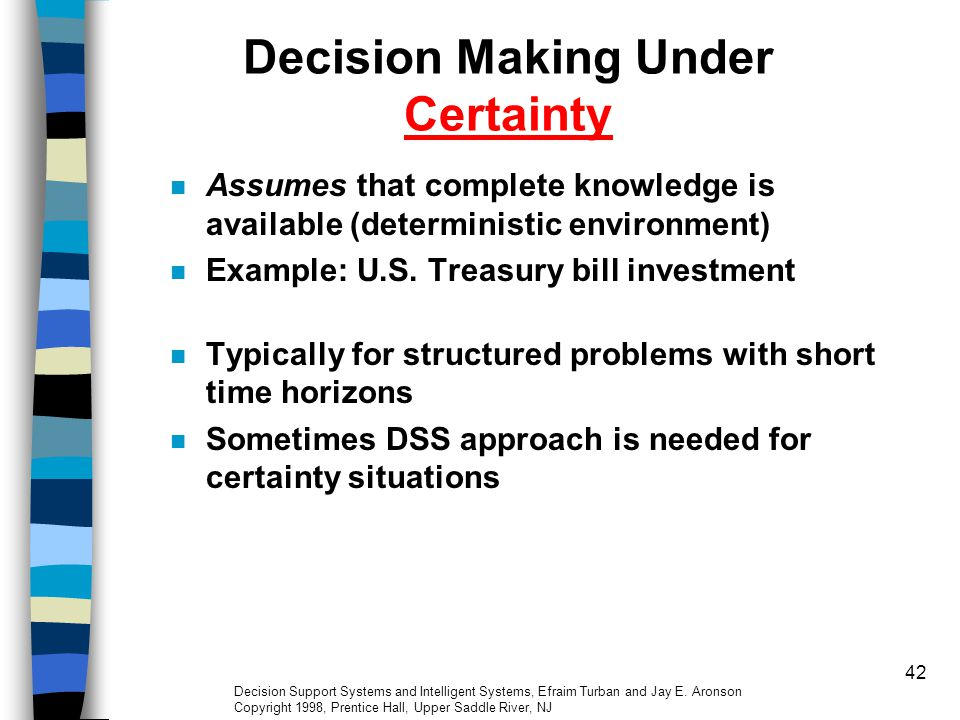42 Decision Making Under Certainty Assumes that complete knowledge is available (deterministic environment) Example: U.S. Treasury bill investment Typ