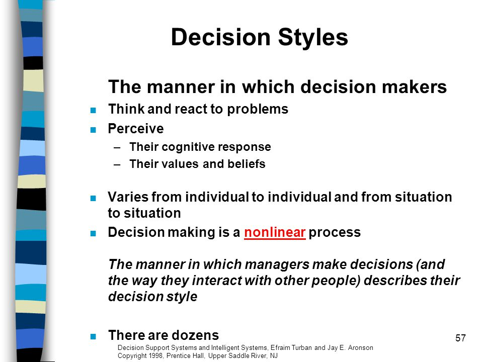 57 Decision Styles The manner in which decision makers Think and react to problems Perceive –Their cognitive response –Their values and beliefs Varies