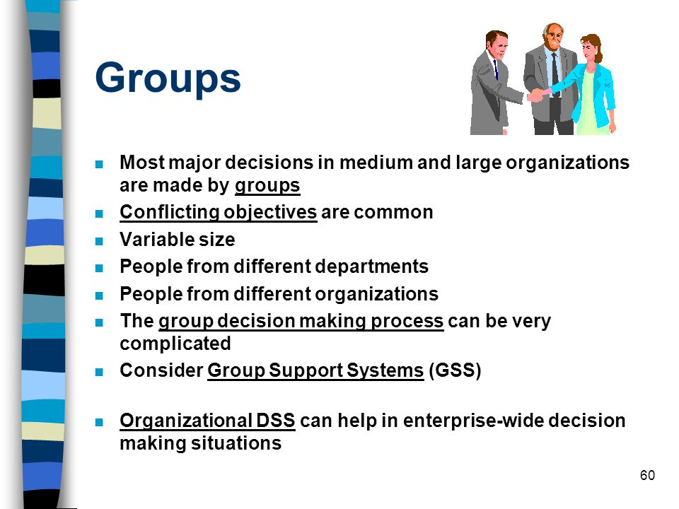 60 Groups Most major decisions in medium and large organizations are made by groups Conflicting objectives are common Variable size People from differ