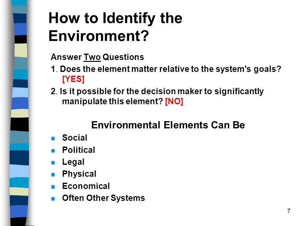 7 How to Identify the Environment? Answer Two Questions 1. Does the element matter relative to the system's goals? [YES] 2. Is it possible for the dec