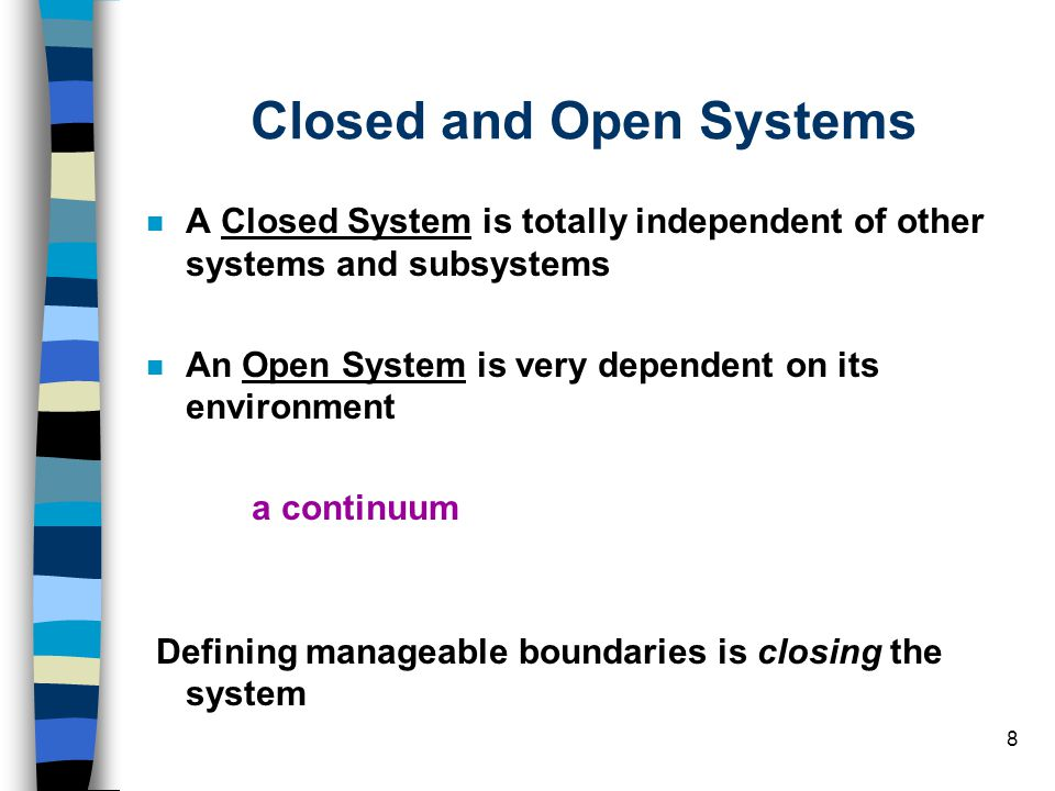 8 Closed and Open Systems A Closed System is totally independent of other systems and subsystems An Open System is very dependent on its environment a
