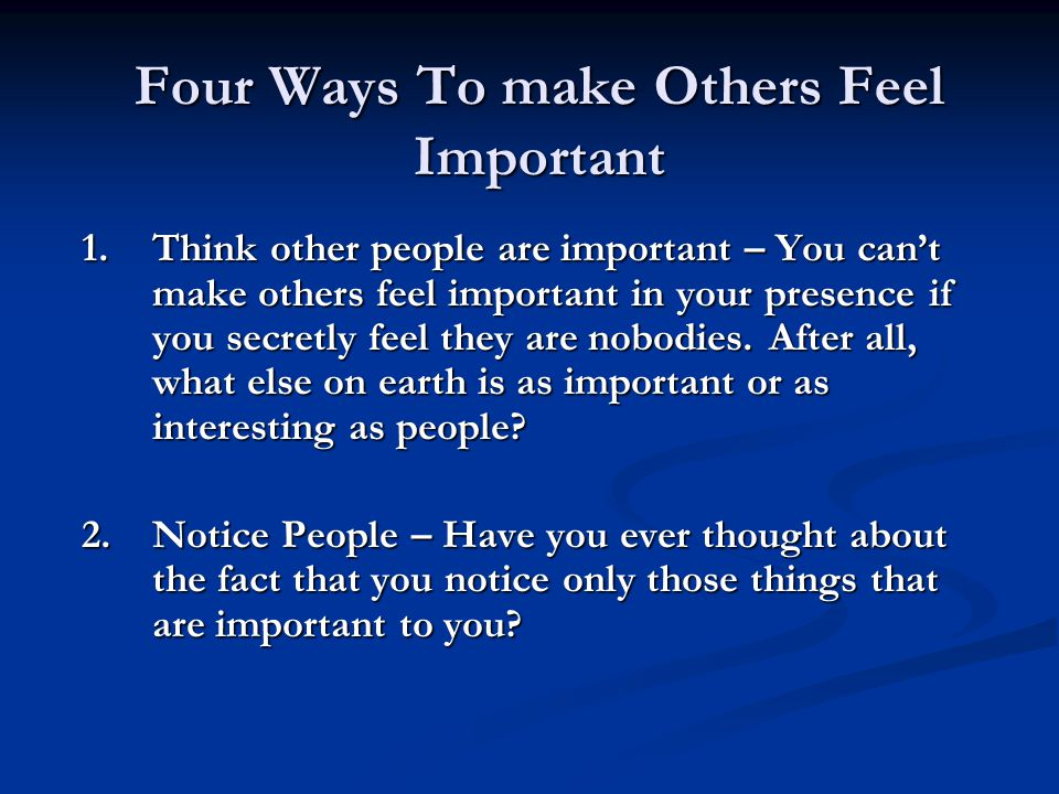 Four Ways To make Others Feel Important 1.Think other people are important – You can't make others feel important in your presence if you secretly fee