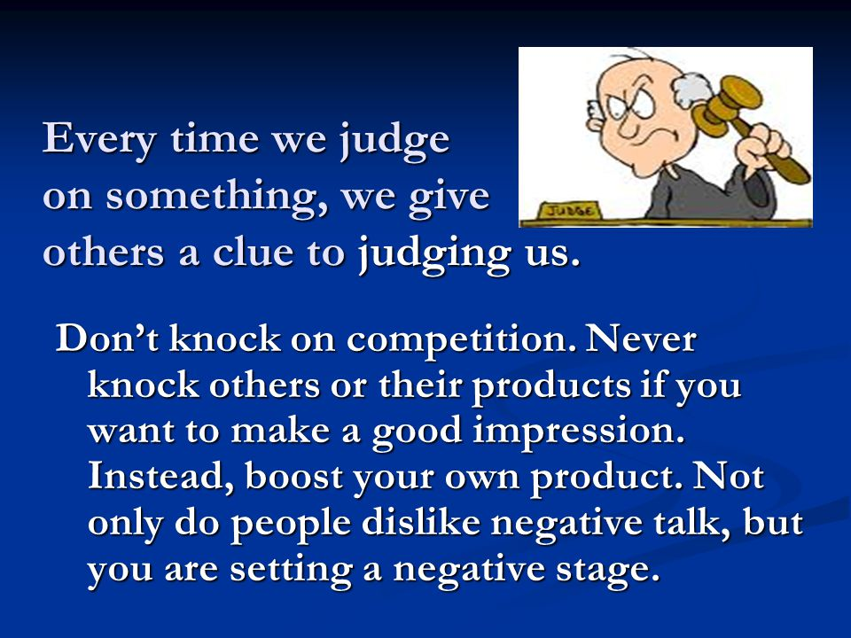 Every time we judge on something, we give others a clue to judging us. Don't knock on competition. Never knock others or their products if you want to