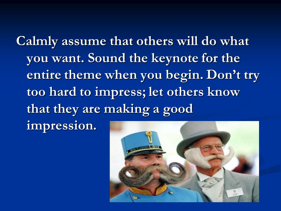 Calmly assume that others will do what you want. Sound the keynote for the entire theme when you begin. Don't try too hard to impress; let others know