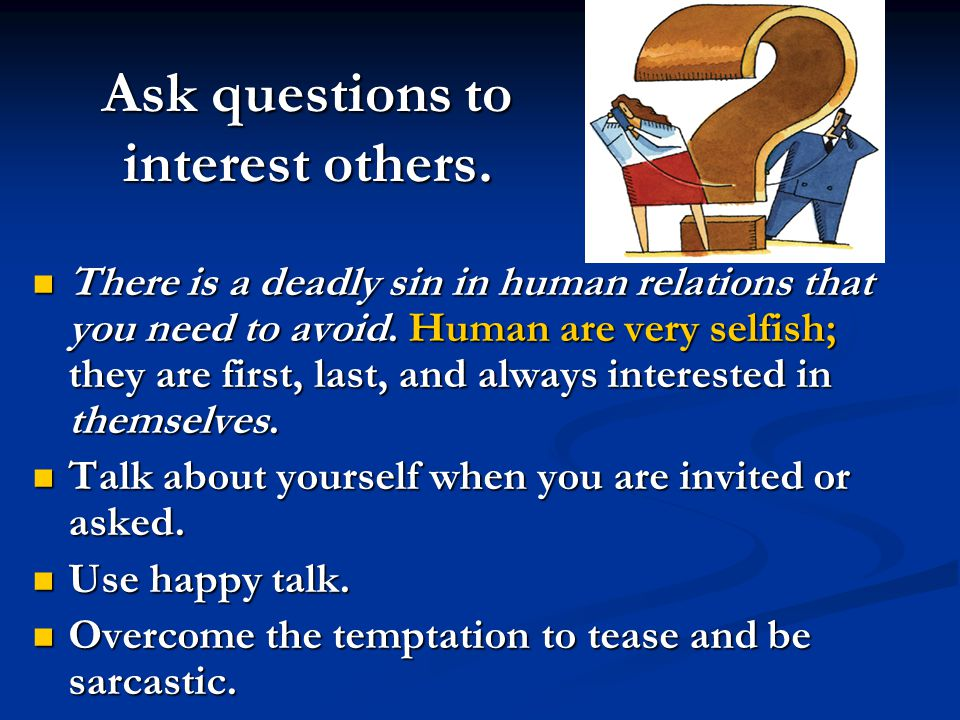 Ask questions to interest others. There is a deadly sin in human relations that you need to avoid. Human are very selfish; they are first, last, and a