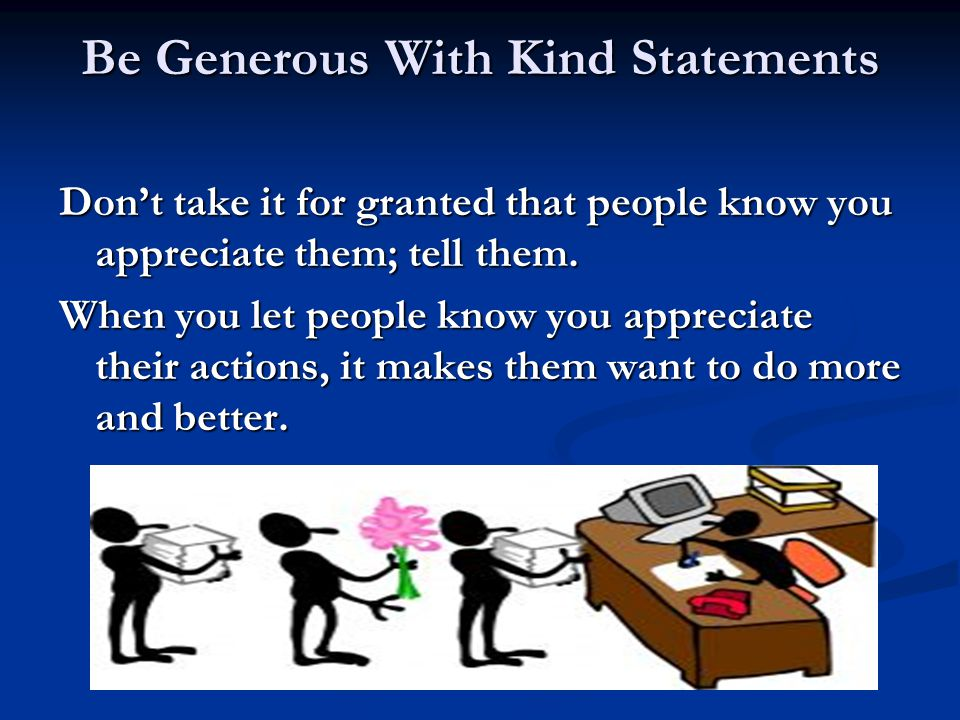 Be Generous With Kind Statements Don't take it for granted that people know you appreciate them; tell them. When you let people know you appreciate th