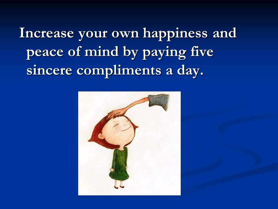 Increase your own happiness and peace of mind by paying five sincere compliments a day. Increase your own happiness and peace of mind by paying five s
