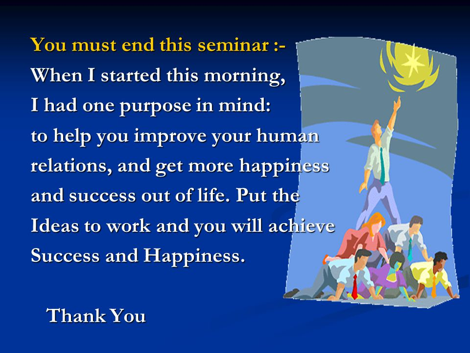 You must end this seminar :- When I started this morning, I had one purpose in mind: to help you improve your human relations, and get more happiness