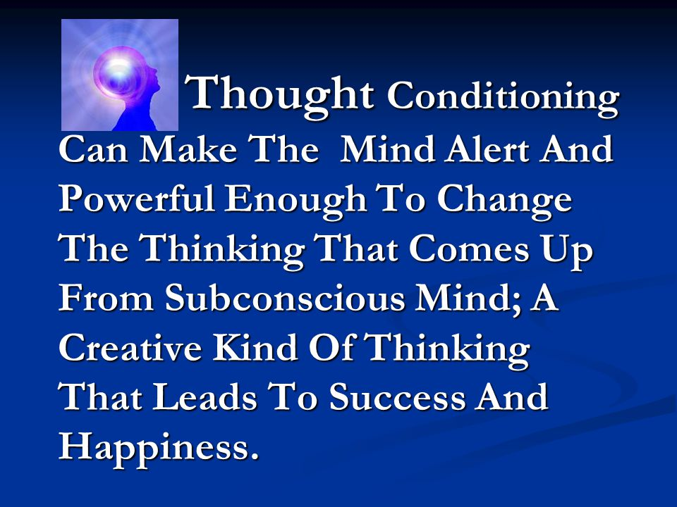 Thought Conditioning Can Make The Mind Alert And Powerful Enough To Change The Thinking That Comes Up From Subconscious Mind; A Creative Kind Of Think